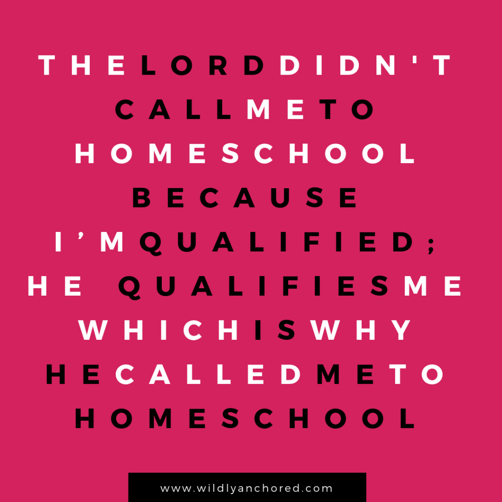 The Lord didn't call me to homeschool because I'm qualified; He qualifies me which is why He called me to homeschool.